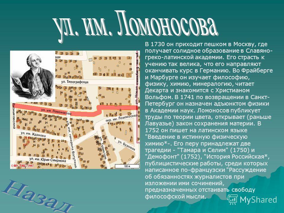 В 1730 он приходит пешком в Москву, где получает солидное образование в Славяно- греко-латинской академии. Его страсть к учению так велика, что его направляют оканчивать курс в Германию. Во Фрайберге и Марбурге он изучает философию, физику, химию, ми