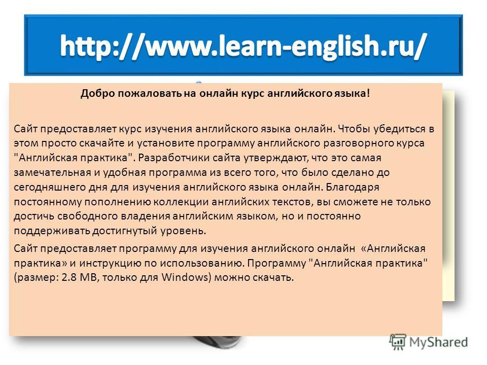 Добро пожаловать на онлайн курс английского языка! Сайт предоставляет курс изучения английского языка онлайн. Чтобы убедиться в этом просто скачайте и установите программу английского разговорного курса