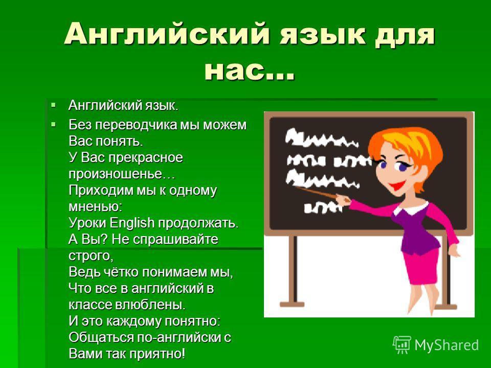 Английский язык для нас... Английский язык. Английский язык. Без переводчика мы можем Вас понять. У Вас прекрасное произношенье… Приходим мы к одному мненью: Уроки English продолжать. А Вы? Не спрашивайте строго, Ведь чётко понимаем мы, Что все в анг