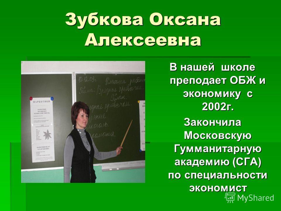 Зубкова Оксана Алексеевна В нашей школе преподает ОБЖ и экономику с 2002г. Закончила Московскую Гумманитарную академию (СГА) по специальности экономист