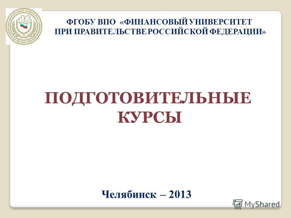 Челябинск – 2013 ФГОБУ ВПО «ФИНАНСОВЫЙ УНИВЕРСИТЕТ ПРИ ПРАВИТЕЛЬСТВЕ РОССИЙСКОЙ ФЕДЕРАЦИИ» ПОДГОТОВИТЕЛЬНЫЕ КУРСЫ