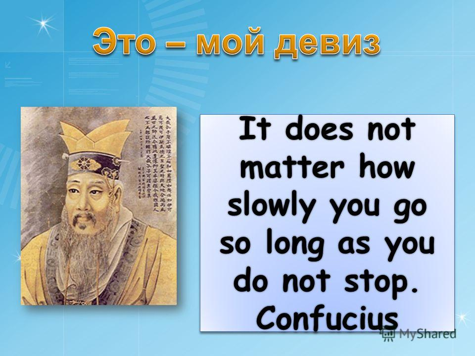 It does not matter how slowly you go so long as you do not stop. Confucius