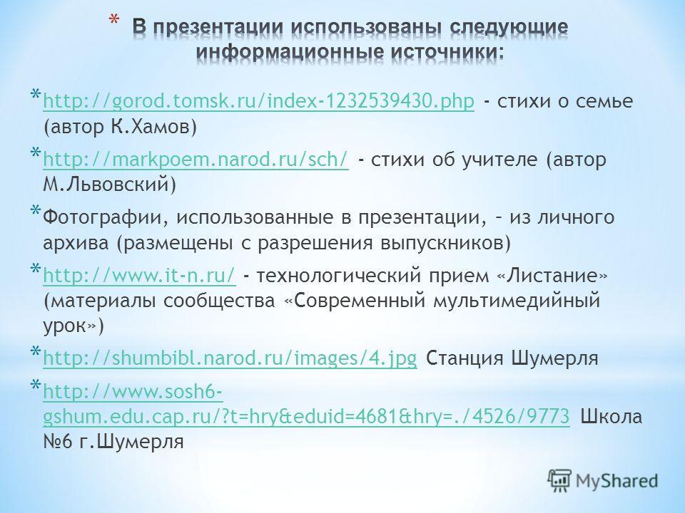 * http://gorod.tomsk.ru/index-1232539430.php - стихи о семье (автор К.Хамов) http://gorod.tomsk.ru/index-1232539430.php * http://markpoem.narod.ru/sch/ - стихи об учителе (автор М.Львовский) http://markpoem.narod.ru/sch/ * Фотографии, использованные