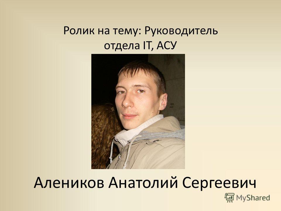 Алеников Анатолий Сергеевич Ролик на тему: Руководитель отдела IT, АСУ