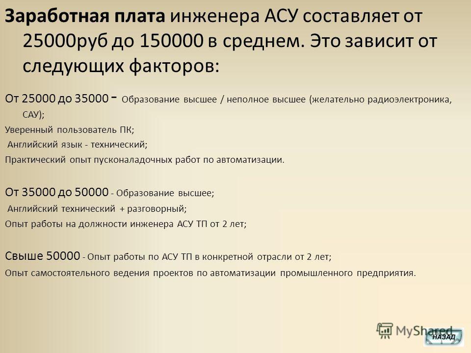 Заработная плата инженера АСУ составляет от 25000руб до 150000 в среднем. Это зависит от следующих факторов: От 25000 до 35000 - Образование высшее / неполное высшее (желательно радиоэлектроника, САУ); Уверенный пользователь ПК; Английский язык - тех