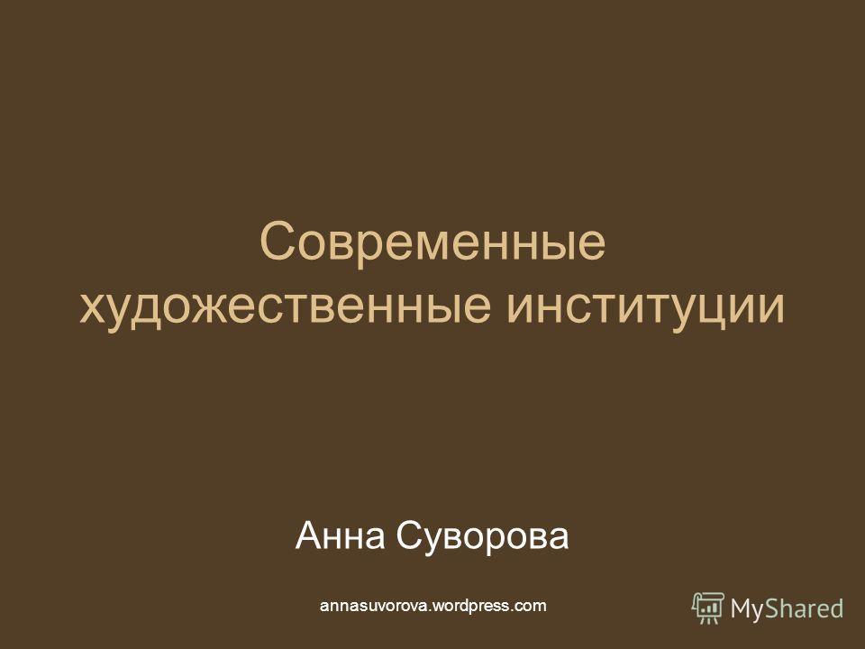Современные художественные институции Анна Суворова annasuvorova.wordpress.com
