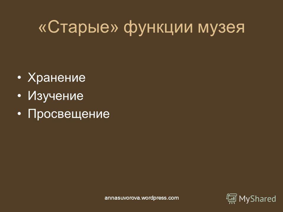 «Старые» функции музея Хранение Изучение Просвещение annasuvorova.wordpress.com