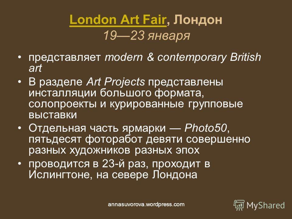 London Art FairLondon Art Fair, Лондон 1923 января представляет modern & contemporary British art В разделе Art Projects представлены инсталляции большого формата, солопроекты и курированные групповые выставки Отдельная часть ярмарки Photo50, пятьдес