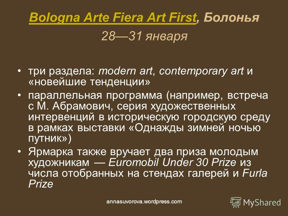 Bologna Arte Fiera Art FirstBologna Arte Fiera Art First, Болонья 2831 января три раздела: modern art, contemporary art и «новейшие тенденции» параллельная программа (например, встреча с М. Абрамович, серия художественных интервенций в историческую г