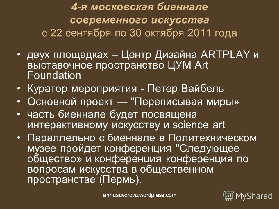 4-я московская биеннале современного искусства с 22 сентября по 30 октября 2011 года двух площадках – Центр Дизайна ARTPLAY и выставочное пространство ЦУМ Art Foundation Куратор мероприятия - Петер Вайбель Основной проект