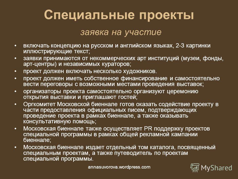 Специальные проекты заявка на участие включать концепцию на русском и английском языках, 2-3 картинки иллюстрирующие текст; заявки принимаются от некоммерческих арт институций (музеи, фонды, арт-центры) и независимых кураторов; проект должен включать