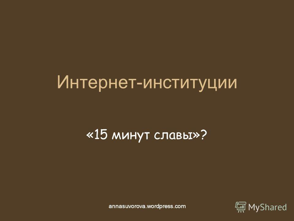 Интернет-институции «15 минут славы»? annasuvorova.wordpress.com