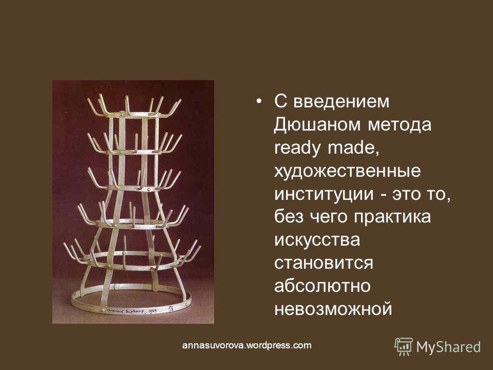 С введением Дюшаном метода ready made, художественные институции - это то, без чего практика искусства становится абсолютно невозможной annasuvorova.wordpress.com