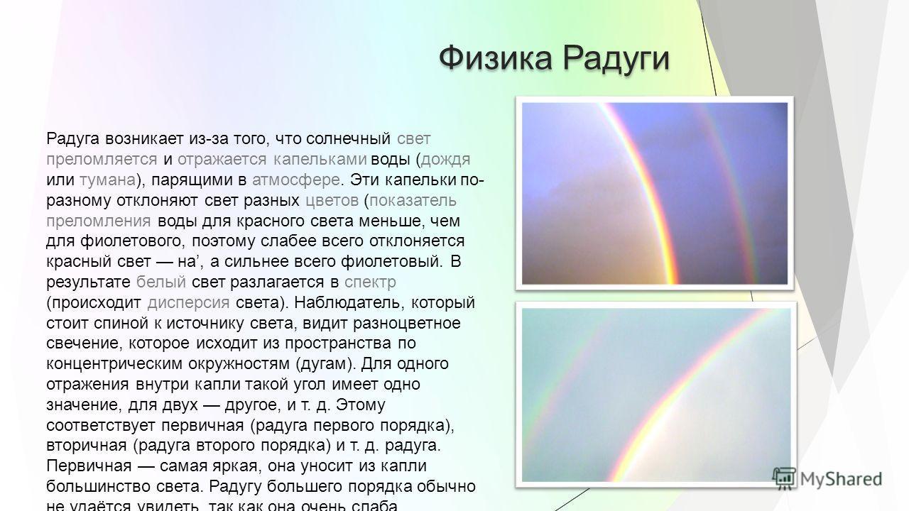 Физика Радуги Радуга возникает из-за того, что солнечный свет преломляется и отражается капельками воды (дождя или тумана), парящими в атмосфере. Эти капельки по- разному отклоняют свет разных цветов (показатель преломления воды для красного света ме