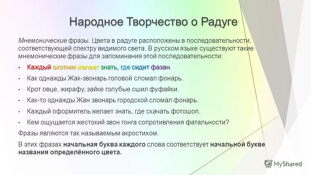 Народное Творчество о Радуге Мнемонические фразы. Цвета в радуге расположены в последовательности, соответствующей спектру видимого света. В русском языке существуют такие мнемонические фразы для запоминания этой последовательности: Каждый охотник же