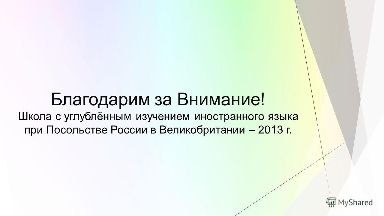 Благодарим за Внимание! Школа с углублённым изучением иностранного языка при Посольстве России в Великобритании – 2013 г.