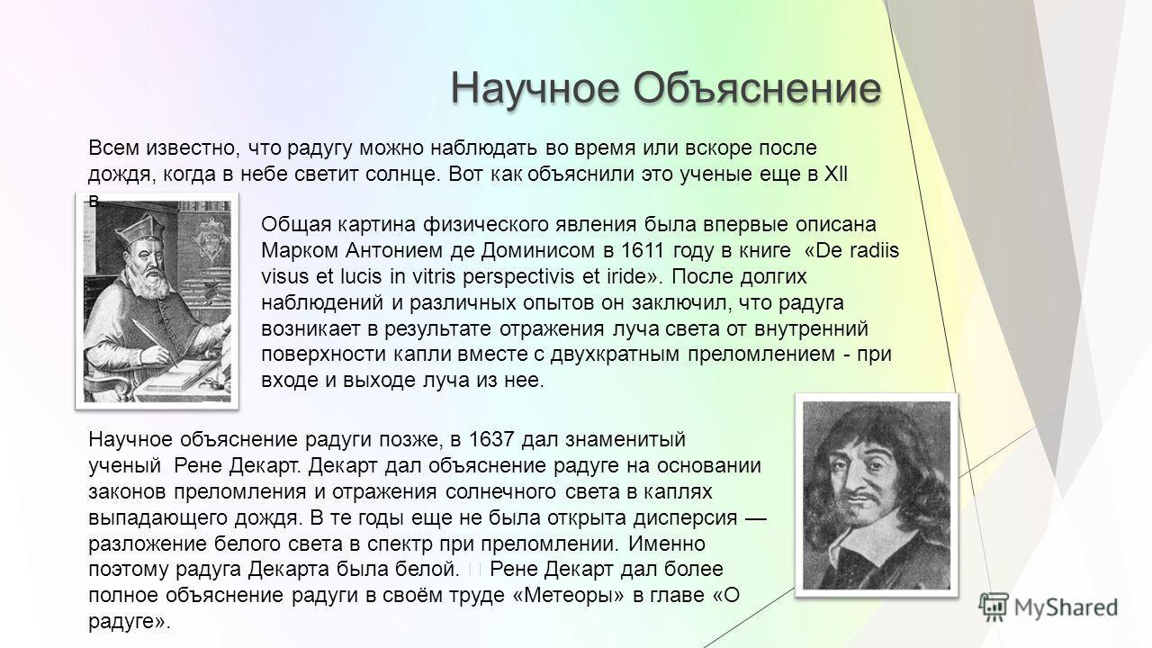 Научное Объяснение Общая картина физического явления была впервые описана Марком Антонием де Доминисом в 1611 году в книге «De radiis visus et lucis in vitris perspectivis et iride». После долгих наблюдений и различных опытов он заключил, что радуга
