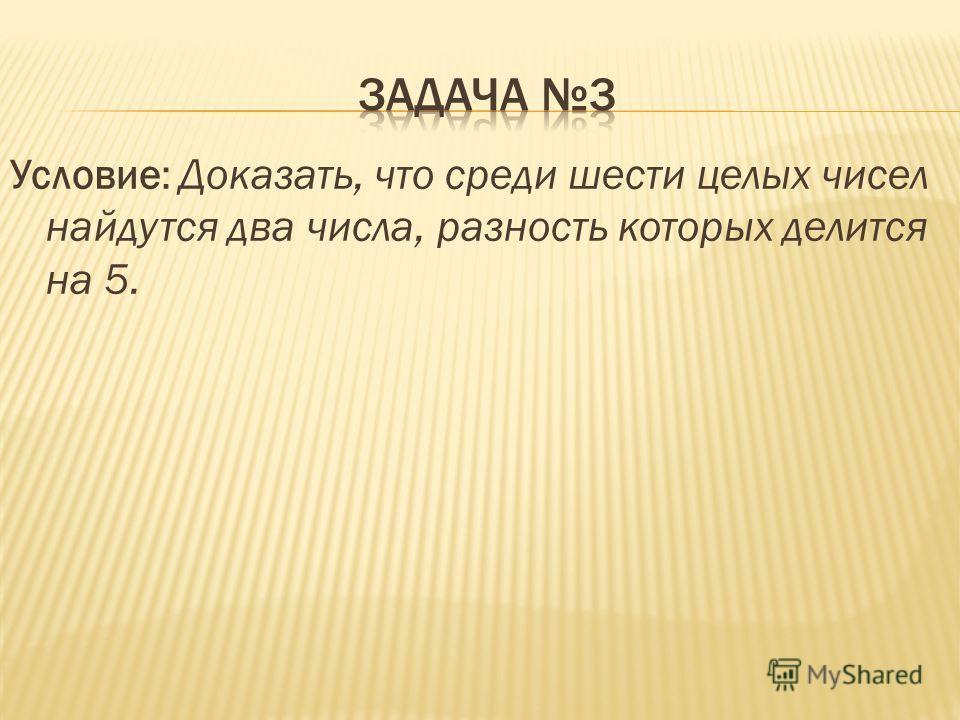 Условие: Доказать, что среди шести целых чисел найдутся два числа, разность которых делится на 5.