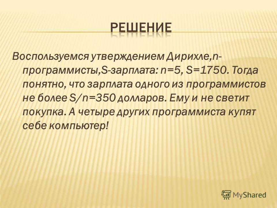 Воспользуемся утверждением Дирихле,n- программисты,S-зарплата: n=5, S=1750. Тогда понятно, что зарплата одного из программистов не более S/n=350 долларов. Ему и не светит покупка. А четыре других программиста купят себе компьютер!