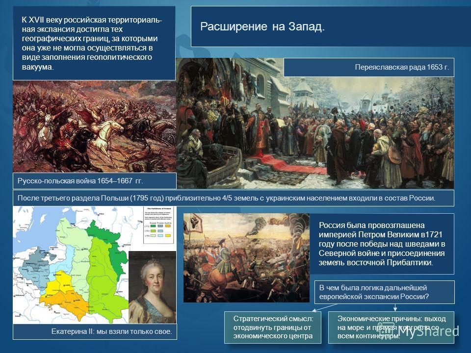 Расширение на Запад. Переяславская рада 1653 г. К XVII веку российская территориаль- ная экспансия достигла тех географических границ, за которыми она уже не могла осуществляться в виде заполнения геополитического вакуума. Русско-польская война 1654–