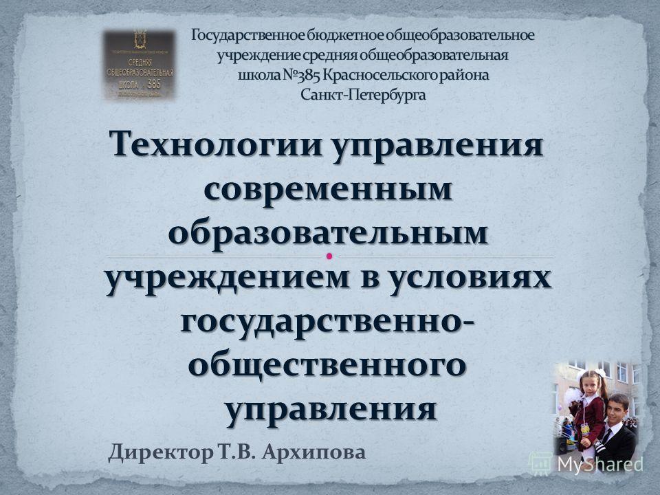 Технологии управления современным образовательным учреждением в условиях государственно- общественного управления управления Директор Т.В. Архипова