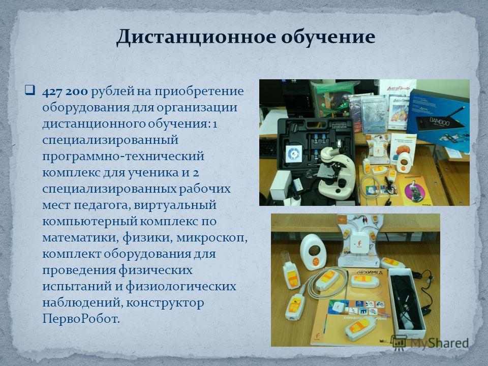 427 200 рублей на приобретение оборудования для организации дистанционного обучения: 1 специализированный программно-технический комплекс для ученика и 2 специализированных рабочих мест педагога, виртуальный компьютерный комплекс по математики, физик