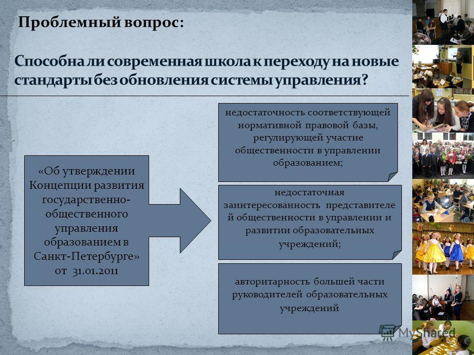 Проблемный вопрос: недостаточность соответствующей нормативной правовой базы, регулирующей участие общественности в управлении образованием; «Об утверждении Концепции развития государственно- общественного управления образованием в Санкт-Петербурге»