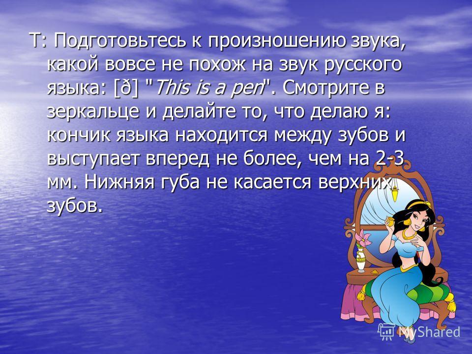 Т: Подготовьтесь к произношению звука, какой вовсе не похож на звук русского языка: [ð]