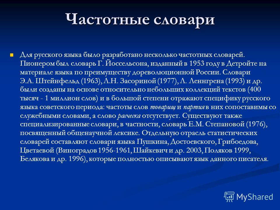 Частотные словари Для русского языка было разработано несколько частотных словарей. Пионером был словарь Г. Йоссельсона, изданный в 1953 году в Детройте на материале языка по преимуществу дореволюционной России. Словари Э.А. Штейнфельд (1963), Л.Н. З