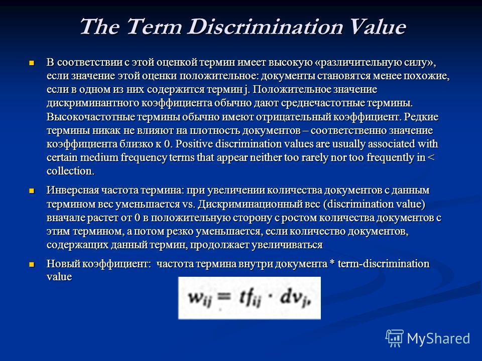 The Term Discrimination Value В соответствии с этой оценкой термин имеет высокую «различительную силу», если значение этой оценки положительное: документы становятся менее похожие, если в одном из них содержится термин j. Положительное значение дискр