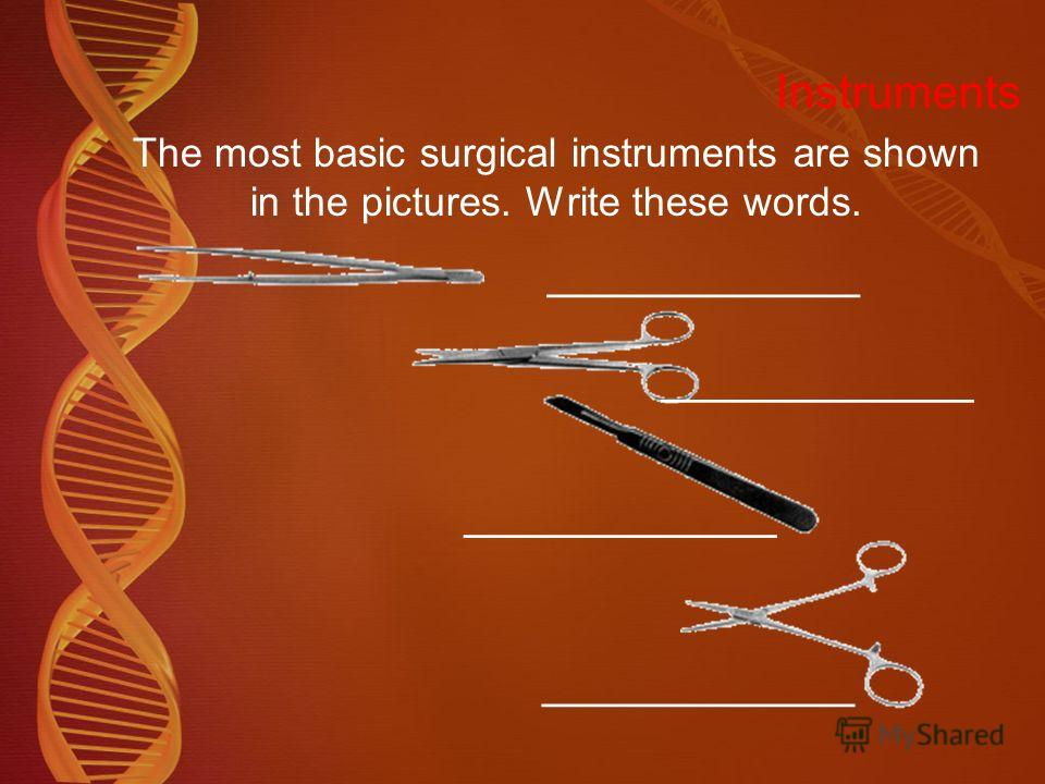 Instruments The most basic surgical instruments are shown in the pictures. Write these words. ________________ dissecting forceps scissors scalpel artery forceps