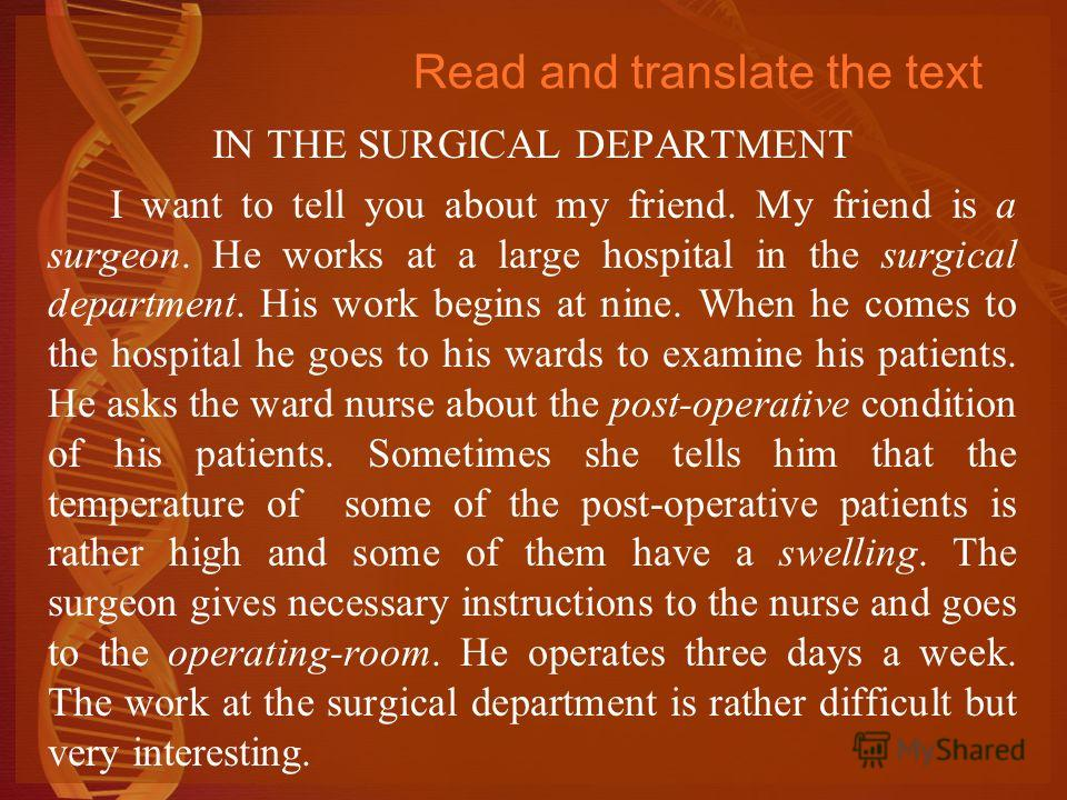 Read and translate the text IN THE SURGICAL DEPARTMENT I want to tell you about my friend. My friend is a surgeon. He works at a large hospital in the surgical department. His work begins at nine. When he comes to the hospital he goes to his wards to