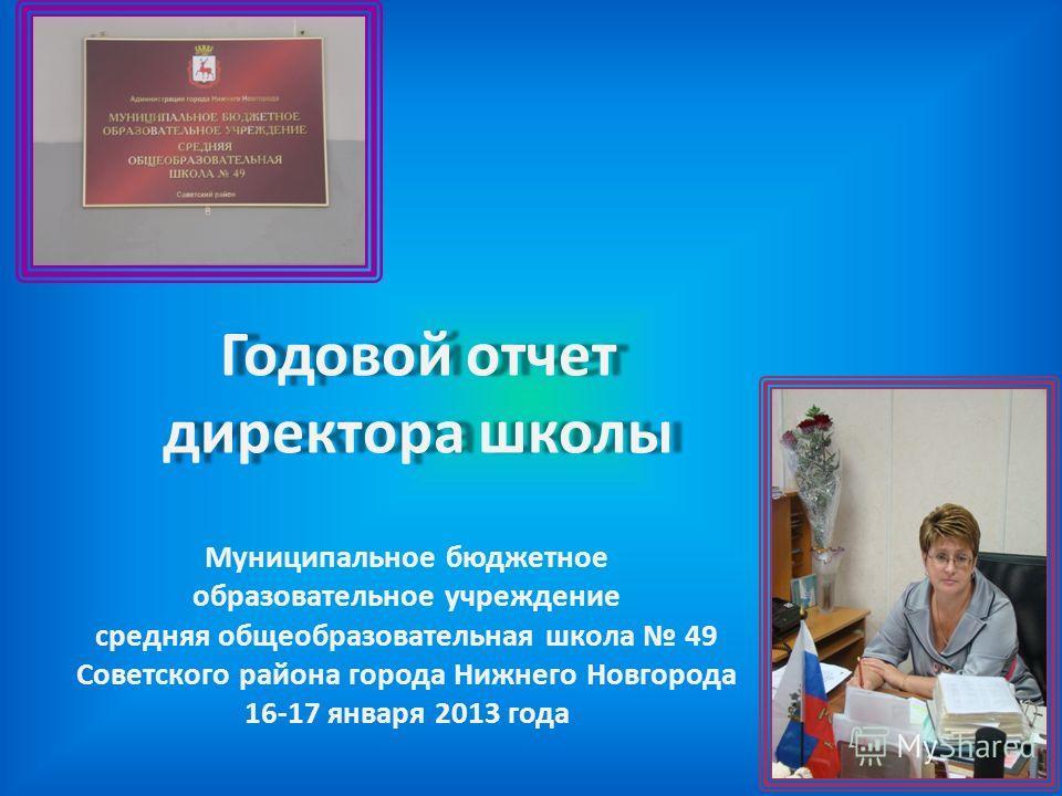 Годовой отчет директора школы Муниципальное бюджетное образовательное учреждение средняя общеобразовательная школа 49 Советского района города Нижнего Новгорода 16-17 января 2013 года