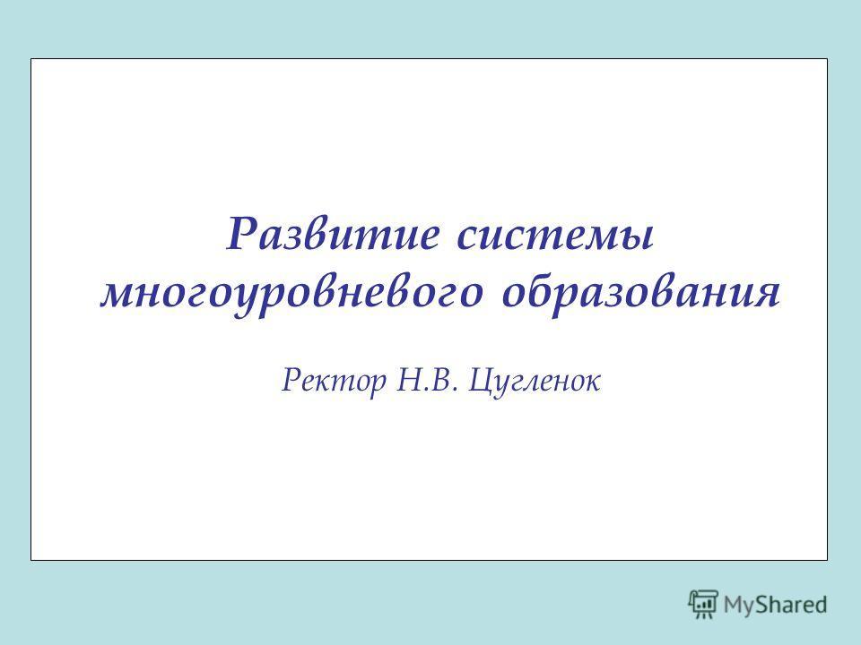 Развитие системы многоуровневого образования Ректор Н.В. Цугленок