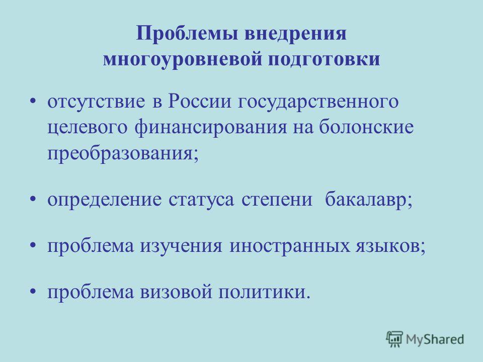 Проблемы внедрения многоуровневой подготовки отсутствие в России государственного целевого финансирования на болонские преобразования; определение статуса степени бакалавр; проблема изучения иностранных языков; проблема визовой политики.