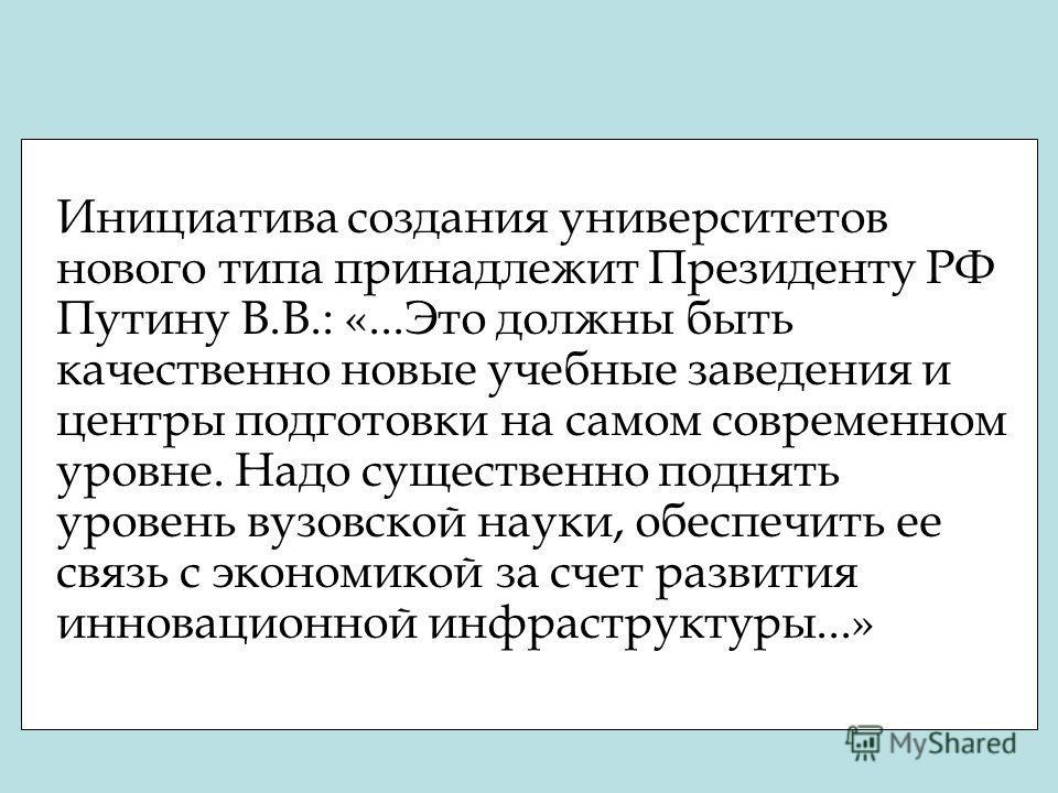 Инициатива создания университетов нового типа принадлежит Президенту РФ Путину В.В.: «...Это должны быть качественно новые учебные заведения и центры подготовки на самом современном уровне. Надо существенно поднять уровень вузовской науки, обеспечить