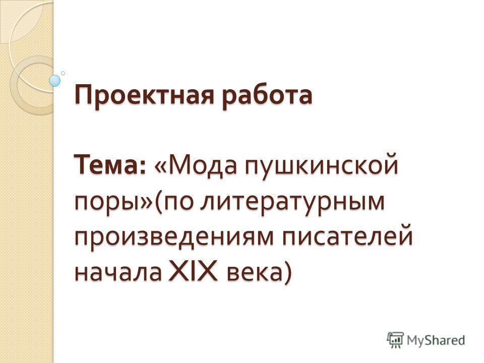 Проектная работа Тема : « Мода пушкинской поры »( по литературным произведениям писателей начала XIX века )