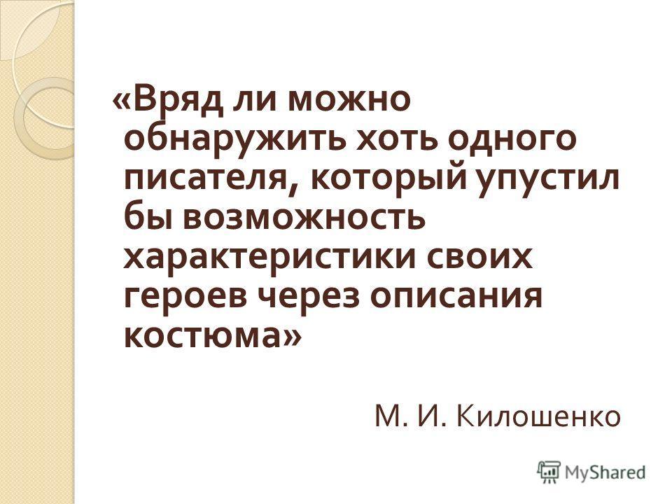 « Вряд ли можно обнаружить хоть одного писателя, который упустил бы возможность характеристики своих героев через описания костюма » М. И. Килошенко