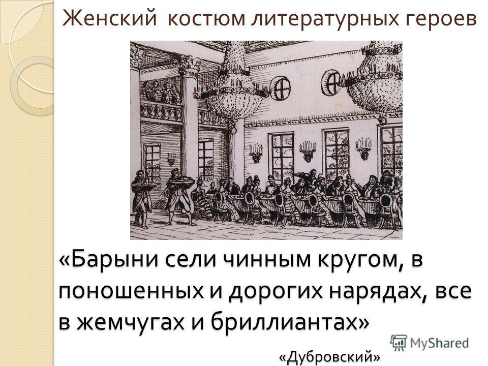 « Барыни сели чинным кругом, в поношенных и дорогих нарядах, все в жемчугах и бриллиантах » « Дубровский » Женский костюм литературных героев