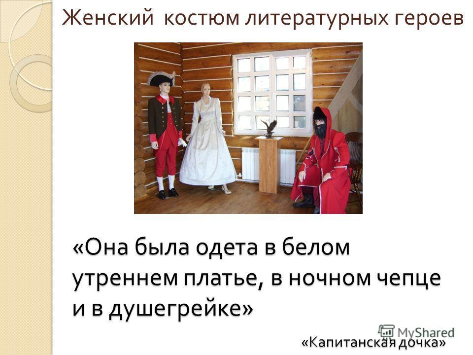 « Она была одета в белом утреннем платье, в ночном чепце и в душегрейке » « Капитанская дочка » Женский костюм литературных героев