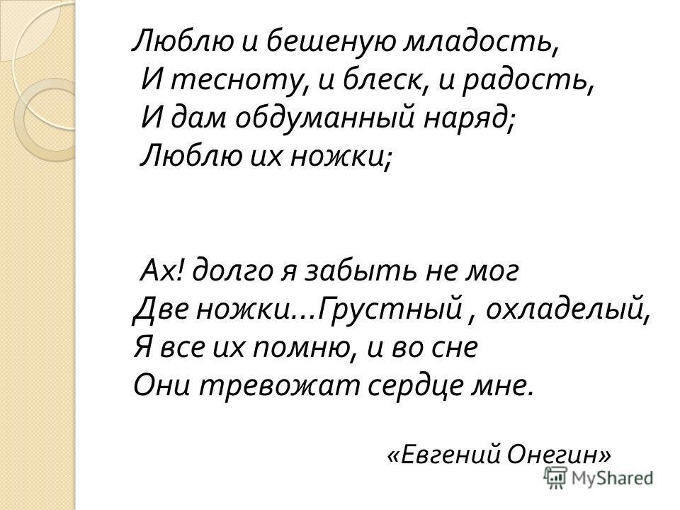 Люблю и бешеную младость, И тесноту, и блеск, и радость, И дам обдуманный наряд ; Люблю их ножки ; Ах ! долго я забыть не мог Две ножки … Грустный, охладелый, Я все их помню, и во сне Они тревожат сердце мне. « Евгений Онегин »