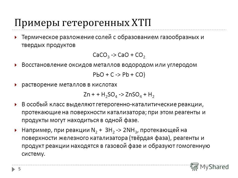 Примеры гетерогенных ХТП Термическое разложение солей с образованием газообразных и твердых продуктов СаСО 3 -> СаО + СО 2 Восстановление оксидов металлов водородом или углеродом РЬО + С -> Р b + СО ) растворение металлов в кислотах Zn + + H 2 SO 4 -
