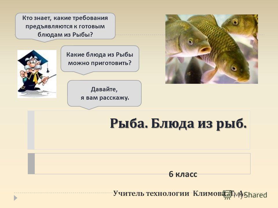 Рыба. Блюда из рыб. Учитель технологии Климова Т. А. Кто знает, какие требования предъявляются к готовым блюдам из Рыбы ? Давайте, я вам расскажу. Какие блюда из Рыбы можно приготовить ? 6 класс