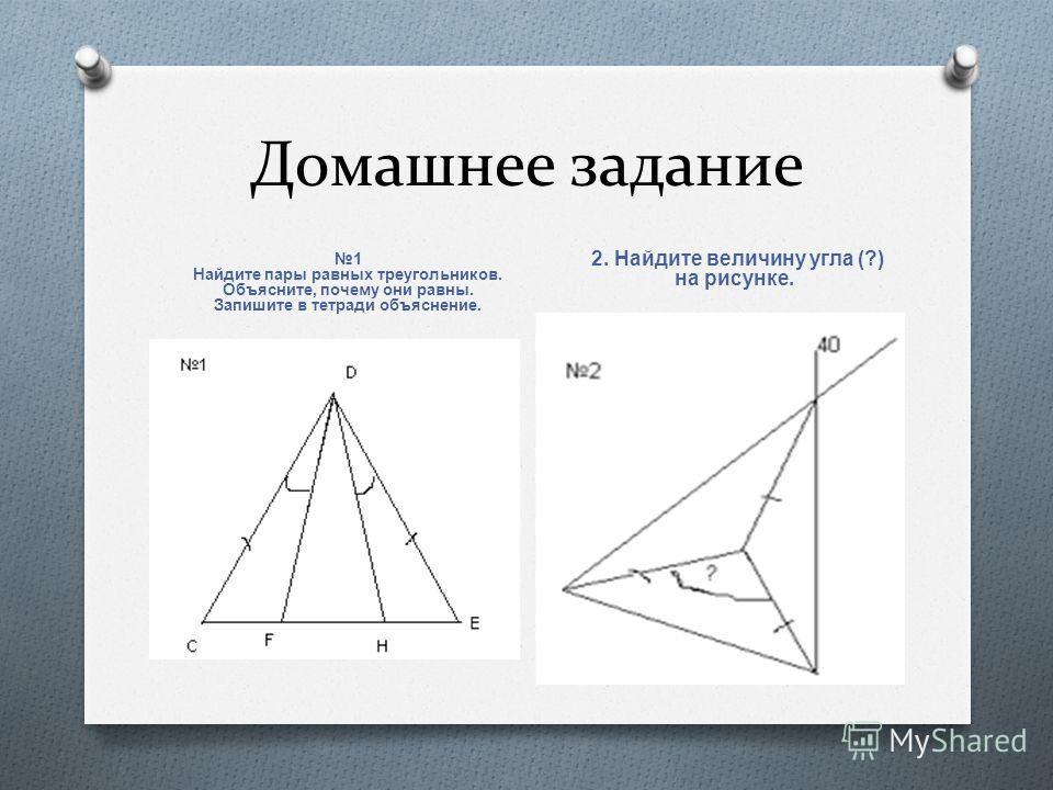 Домашнее задание 1 Найдите пары равных треугольников. Объясните, почему они равны. Запишите в тетради объяснение. 2. Найдите величину угла (?) на рисунке.