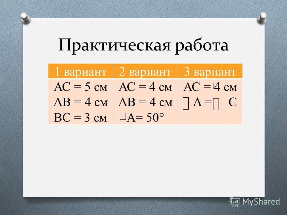 Практическая работа 1 вариант2 вариант3 вариант АС = 5 см АВ = 4 см ВС = 3 см АС = 4 см АВ = 4 см А= 50° АС = 4 см А = С
