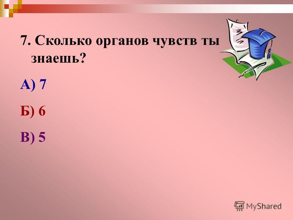 7. Сколько органов чувств ты знаешь? А) 7 Б) 6 В) 5