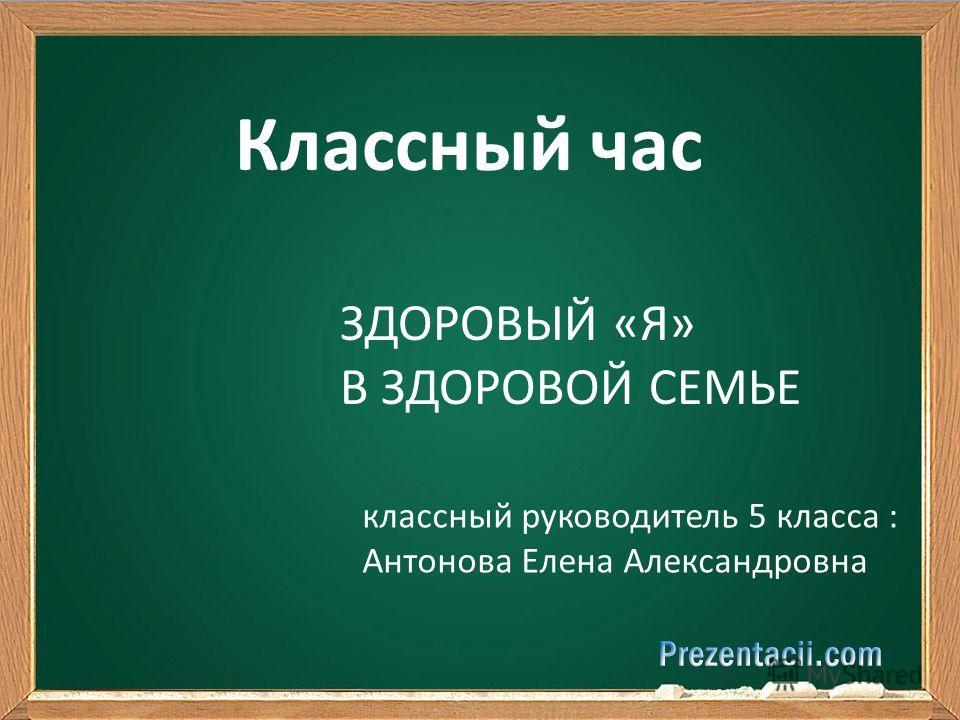 Классный час ЗДОРОВЫЙ «Я» В ЗДОРОВОЙ СЕМЬЕ классный руководитель 5 класса : Антонова Елена Александровна