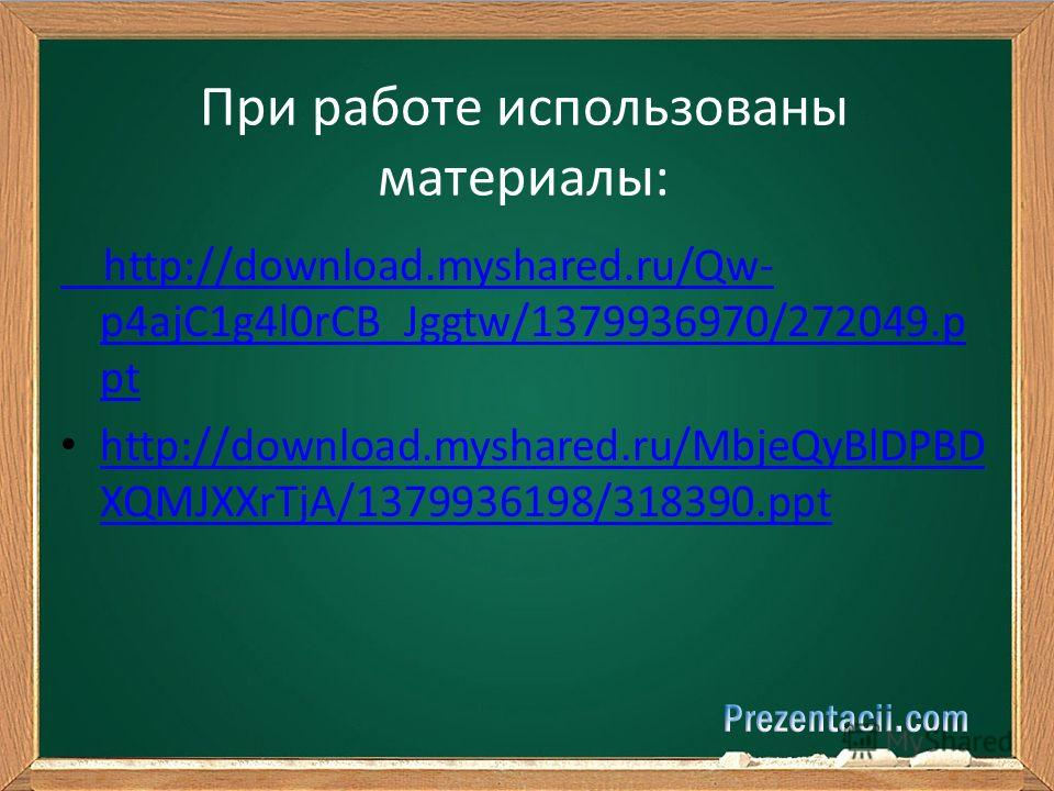 http://download.myshared.ru/Qw- p4ajC1g4l0rCB_Jggtw/1379936970/272049.p pt http://download.myshared.ru/MbjeQyBlDPBD XQMJXXrTjA/1379936198/318390.ppt http://download.myshared.ru/MbjeQyBlDPBD XQMJXXrTjA/1379936198/318390.ppt При работе использованы мат