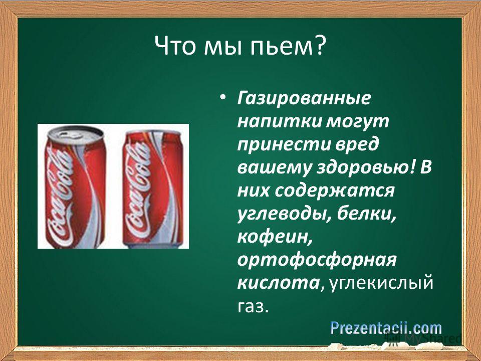 Что мы пьем? Газированные напитки могут принести вред вашему здоровью! В них содержатся углеводы, белки, кофеин, ортофосфорная кислота, углекислый газ.