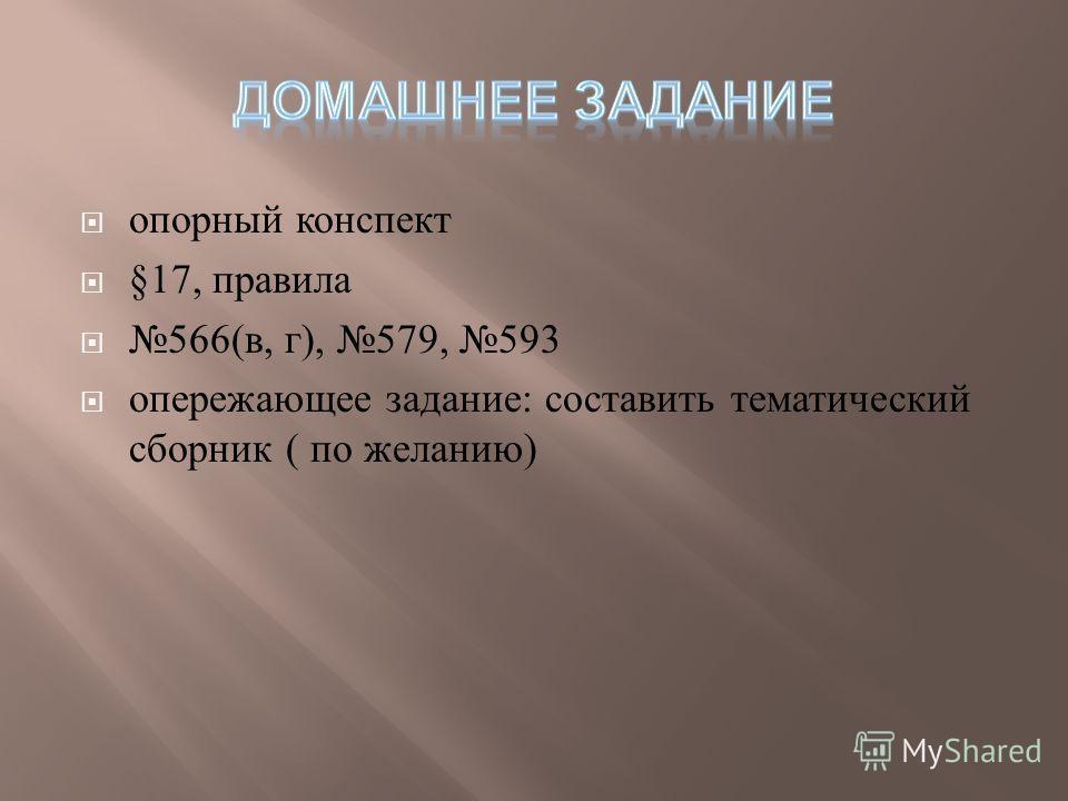 опорный конспект §17, правила 566(в, г), 579, 593 опережающее задание: составить тематический сборник ( по желанию)